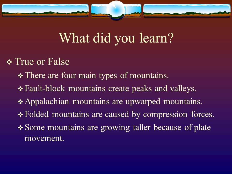 What did you learn?  True or False  There are four main types of mountains.  Fault-block mountains create peaks and valleys.  Appalachian mountain