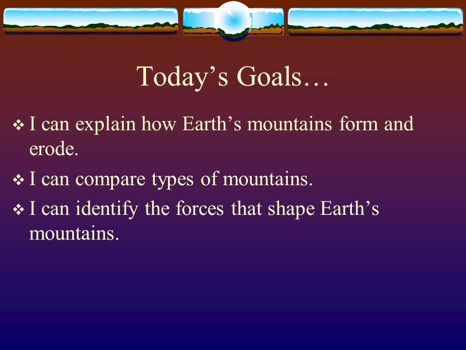 Today's Goals…  I can explain how Earth's mountains form and erode.  I can compare types of mountains.  I can identify the forces that shape Earth'