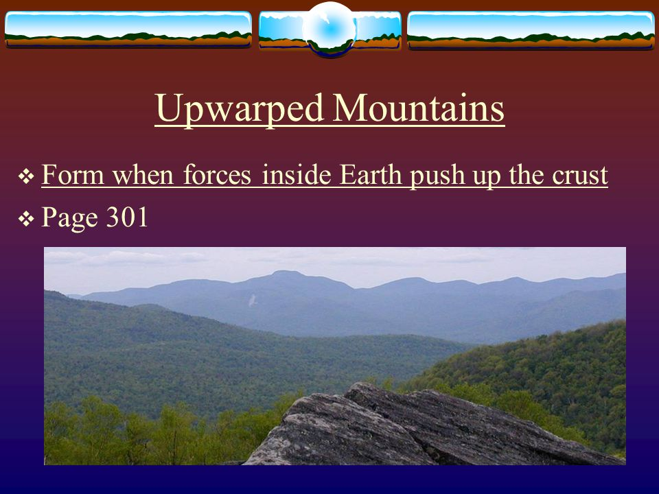 Upwarped Mountains  Form when forces inside Earth push up the crust  Page 301