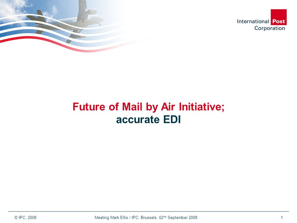 © IPC, 2008 Meeting Mark Ellis / IPC, Brussels, 02 nd September 20081 Future of Mail by Air Initiative; accurate EDI