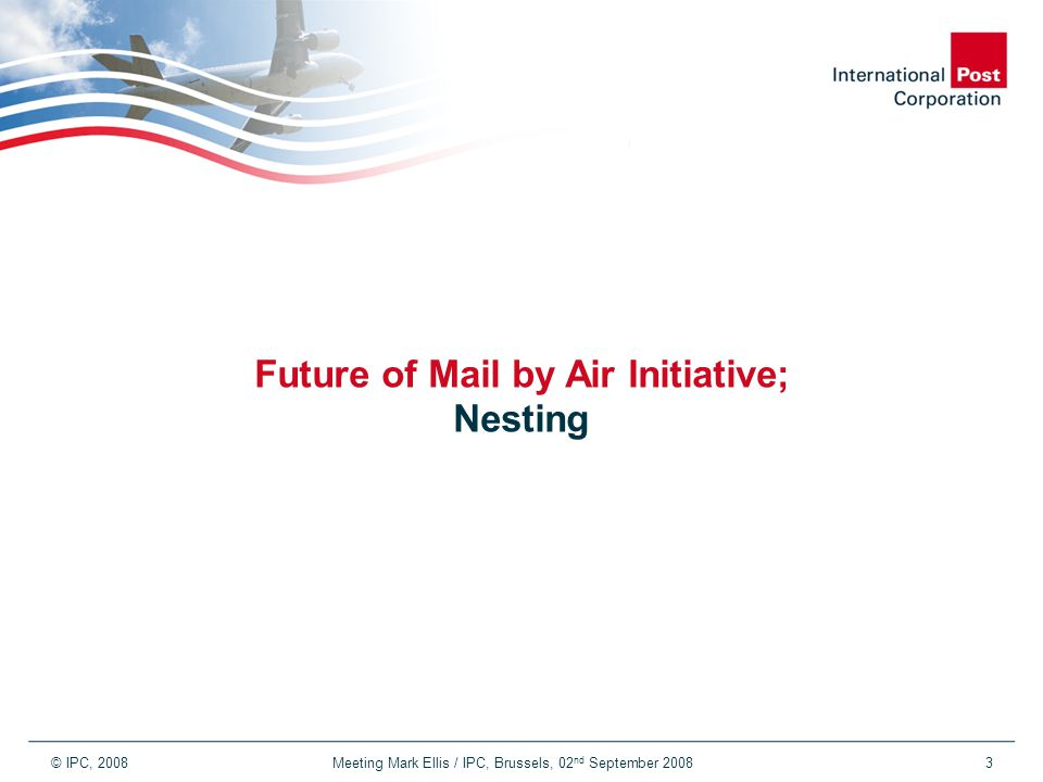 © IPC, 2008 Meeting Mark Ellis / IPC, Brussels, 02 nd September 20083 Future of Mail by Air Initiative; Nesting