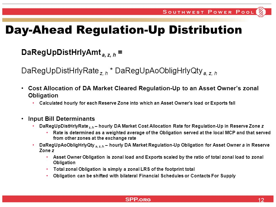 SPP.org 12 Day-Ahead Regulation-Up Distribution DaRegUpDistHrlyAmt a, z, h = DaRegUpDistHrlyRate z, h * DaRegUpAoObligHrlyQty a, z, h Cost Allocation of DA Market Cleared Regulation-Up to an Asset Owner's zonal Obligation Calculated hourly for each Reserve Zone into which an Asset Owner's load or Exports fall Input Bill Determinants DaRegUpDistHrlyRate z, h – hourly DA Market Cost Allocation Rate for Regulation-Up in Reserve Zone z Rate is determined as a weighted average of the Obligation served at the local MCP and that served from other zones at the exchange rate DaRegUpAoObligHrlyQty a, z, h – hourly DA Market Regulation-Up Obligation for Asset Owner a in Reserve Zone z Asset Owner Obligation is zonal load and Exports scaled by the ratio of total zonal load to zonal Obligation Total zonal Obligation is simply a zonal LRS of the footprint total Obligation can be shifted with bilateral Financial Schedules or Contacts For Supply