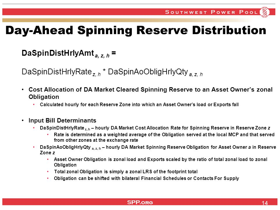 SPP.org 14 Day-Ahead Spinning Reserve Distribution DaSpinDistHrlyAmt a, z, h = DaSpinDistHrlyRate z, h * DaSpinAoObligHrlyQty a, z, h Cost Allocation of DA Market Cleared Spinning Reserve to an Asset Owner's zonal Obligation Calculated hourly for each Reserve Zone into which an Asset Owner's load or Exports fall Input Bill Determinants DaSpinDistHrlyRate z, h – hourly DA Market Cost Allocation Rate for Spinning Reserve in Reserve Zone z Rate is determined as a weighted average of the Obligation served at the local MCP and that served from other zones at the exchange rate DaSpinAoObligHrlyQty a, z, h – hourly DA Market Spinning Reserve Obligation for Asset Owner a in Reserve Zone z Asset Owner Obligation is zonal load and Exports scaled by the ratio of total zonal load to zonal Obligation Total zonal Obligation is simply a zonal LRS of the footprint total Obligation can be shifted with bilateral Financial Schedules or Contacts For Supply