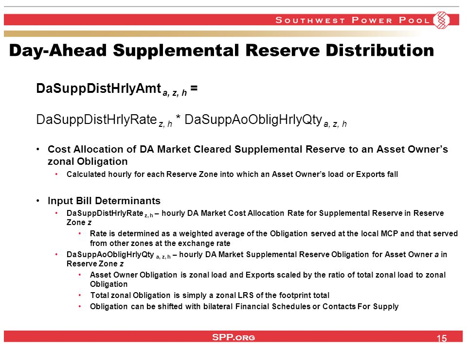 SPP.org 15 Day-Ahead Supplemental Reserve Distribution DaSuppDistHrlyAmt a, z, h = DaSuppDistHrlyRate z, h * DaSuppAoObligHrlyQty a, z, h Cost Allocation of DA Market Cleared Supplemental Reserve to an Asset Owner's zonal Obligation Calculated hourly for each Reserve Zone into which an Asset Owner's load or Exports fall Input Bill Determinants DaSuppDistHrlyRate z, h – hourly DA Market Cost Allocation Rate for Supplemental Reserve in Reserve Zone z Rate is determined as a weighted average of the Obligation served at the local MCP and that served from other zones at the exchange rate DaSuppAoObligHrlyQty a, z, h – hourly DA Market Supplemental Reserve Obligation for Asset Owner a in Reserve Zone z Asset Owner Obligation is zonal load and Exports scaled by the ratio of total zonal load to zonal Obligation Total zonal Obligation is simply a zonal LRS of the footprint total Obligation can be shifted with bilateral Financial Schedules or Contacts For Supply
