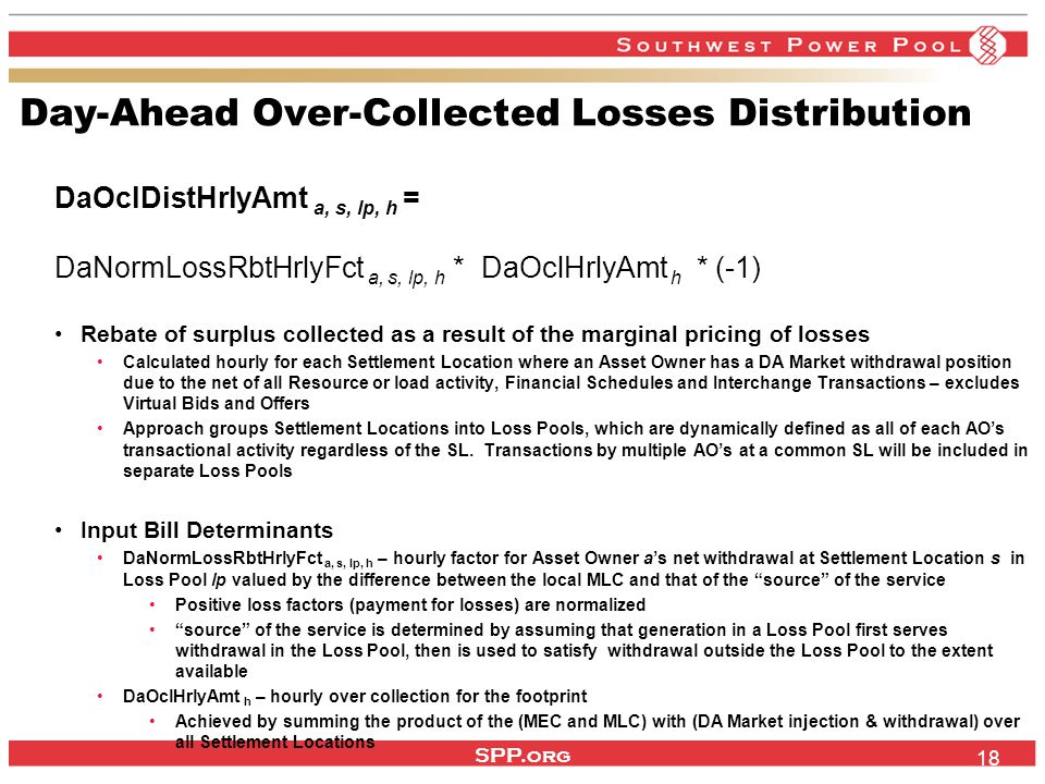 SPP.org 18 Day-Ahead Over-Collected Losses Distribution DaOclDistHrlyAmt a, s, lp, h = DaNormLossRbtHrlyFct a, s, lp, h * DaOclHrlyAmt h * (-1) Rebate of surplus collected as a result of the marginal pricing of losses Calculated hourly for each Settlement Location where an Asset Owner has a DA Market withdrawal position due to the net of all Resource or load activity, Financial Schedules and Interchange Transactions – excludes Virtual Bids and Offers Approach groups Settlement Locations into Loss Pools, which are dynamically defined as all of each AO's transactional activity regardless of the SL.