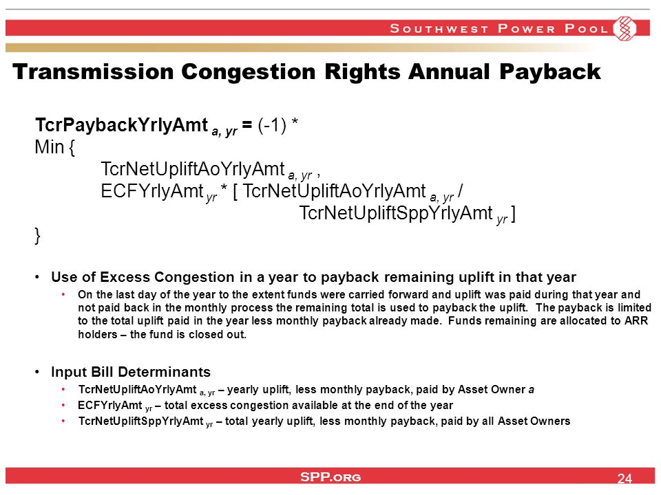 SPP.org 24 Transmission Congestion Rights Annual Payback TcrPaybackYrlyAmt a, yr = (-1) * Min { TcrNetUpliftAoYrlyAmt a, yr, ECFYrlyAmt yr * [ TcrNetUpliftAoYrlyAmt a, yr / TcrNetUpliftSppYrlyAmt yr ] } Use of Excess Congestion in a year to payback remaining uplift in that year On the last day of the year to the extent funds were carried forward and uplift was paid during that year and not paid back in the monthly process the remaining total is used to payback the uplift.