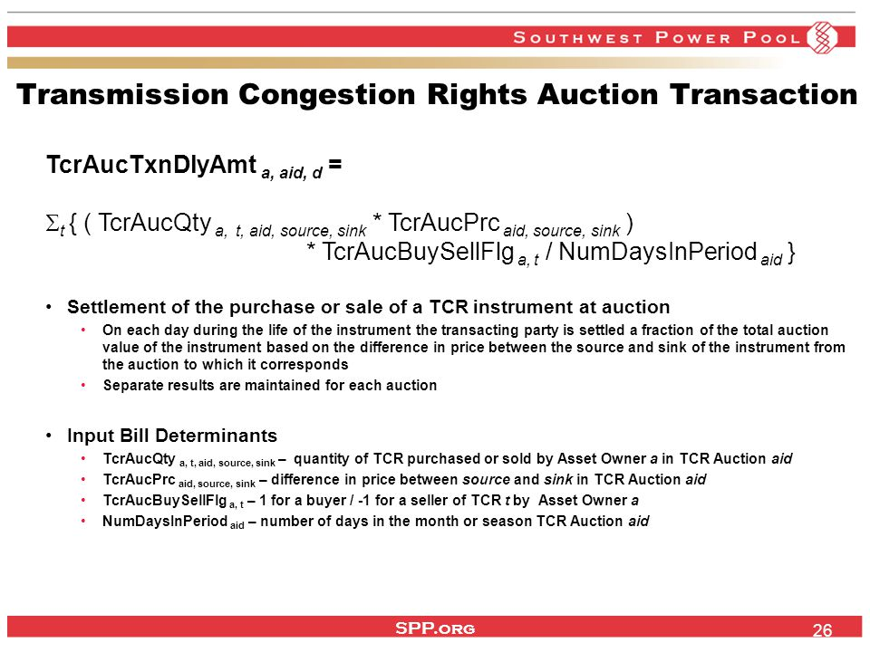 SPP.org 26 Transmission Congestion Rights Auction Transaction TcrAucTxnDlyAmt a, aid, d =  t { ( TcrAucQty a, t, aid, source, sink * TcrAucPrc aid, source, sink ) * TcrAucBuySellFlg a, t / NumDaysInPeriod aid } Settlement of the purchase or sale of a TCR instrument at auction On each day during the life of the instrument the transacting party is settled a fraction of the total auction value of the instrument based on the difference in price between the source and sink of the instrument from the auction to which it corresponds Separate results are maintained for each auction Input Bill Determinants TcrAucQty a, t, aid, source, sink – quantity of TCR purchased or sold by Asset Owner a in TCR Auction aid TcrAucPrc aid, source, sink – difference in price between source and sink in TCR Auction aid TcrAucBuySellFlg a, t – 1 for a buyer / -1 for a seller of TCR t by Asset Owner a NumDaysInPeriod aid – number of days in the month or season TCR Auction aid