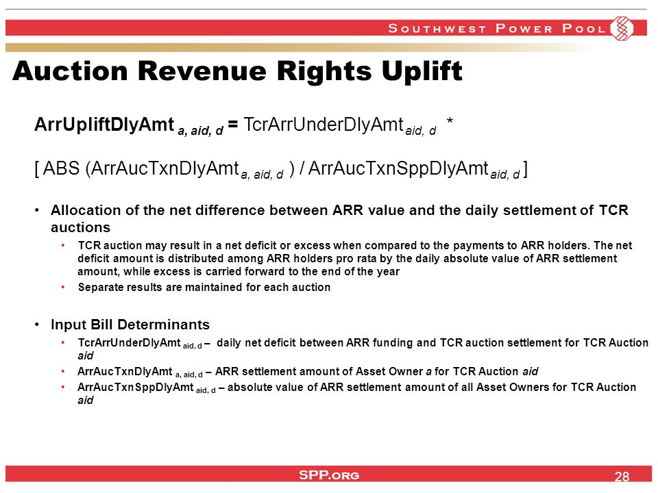 SPP.org 28 Auction Revenue Rights Uplift ArrUpliftDlyAmt a, aid, d = TcrArrUnderDlyAmt aid, d * [ ABS (ArrAucTxnDlyAmt a, aid, d ) / ArrAucTxnSppDlyAmt aid, d ] Allocation of the net difference between ARR value and the daily settlement of TCR auctions TCR auction may result in a net deficit or excess when compared to the payments to ARR holders.