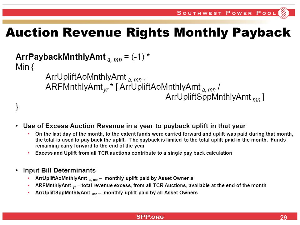 SPP.org 29 Auction Revenue Rights Monthly Payback ArrPaybackMnthlyAmt a, mn = (-1) * Min { ArrUpliftAoMnthlyAmt a, mn, ARFMnthlyAmt yr * [ ArrUpliftAoMnthlyAmt a, mn / ArrUpliftSppMnthlyAmt mn ] } Use of Excess Auction Revenue in a year to payback uplift in that year On the last day of the month, to the extent funds were carried forward and uplift was paid during that month, the total is used to pay back the uplift.