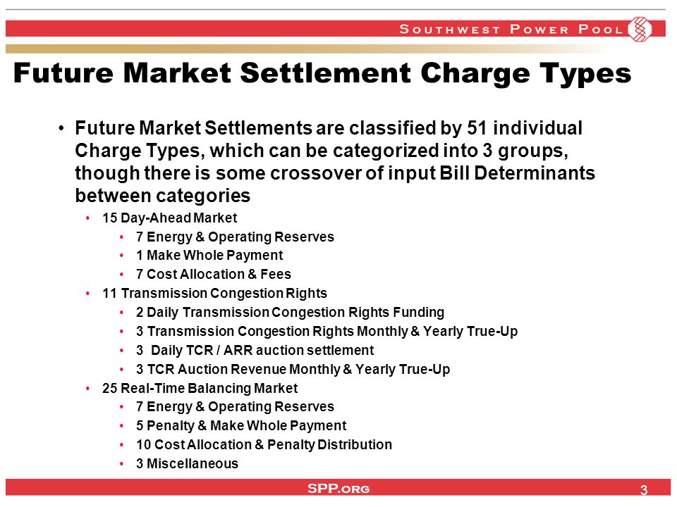 SPP.org 3 Future Market Settlement Charge Types Future Market Settlements are classified by 51 individual Charge Types, which can be categorized into 3 groups, though there is some crossover of input Bill Determinants between categories 15 Day-Ahead Market 7 Energy & Operating Reserves 1 Make Whole Payment 7 Cost Allocation & Fees 11 Transmission Congestion Rights 2 Daily Transmission Congestion Rights Funding 3 Transmission Congestion Rights Monthly & Yearly True-Up 3 Daily TCR / ARR auction settlement 3 TCR Auction Revenue Monthly & Yearly True-Up 25 Real-Time Balancing Market 7 Energy & Operating Reserves 5 Penalty & Make Whole Payment 10 Cost Allocation & Penalty Distribution 3 Miscellaneous
