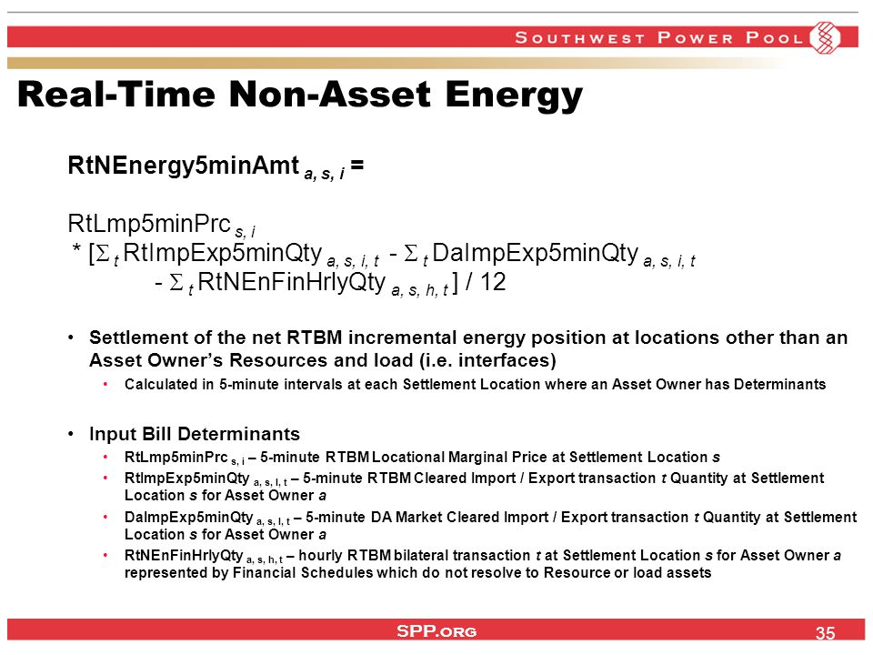 SPP.org 35 Real-Time Non-Asset Energy RtNEnergy5minAmt a, s, i = RtLmp5minPrc s, i * [  t RtImpExp5minQty a, s, i, t -  t DaImpExp5minQty a, s, i, t -  t RtNEnFinHrlyQty a, s, h, t ] / 12 Settlement of the net RTBM incremental energy position at locations other than an Asset Owner's Resources and load (i.e.