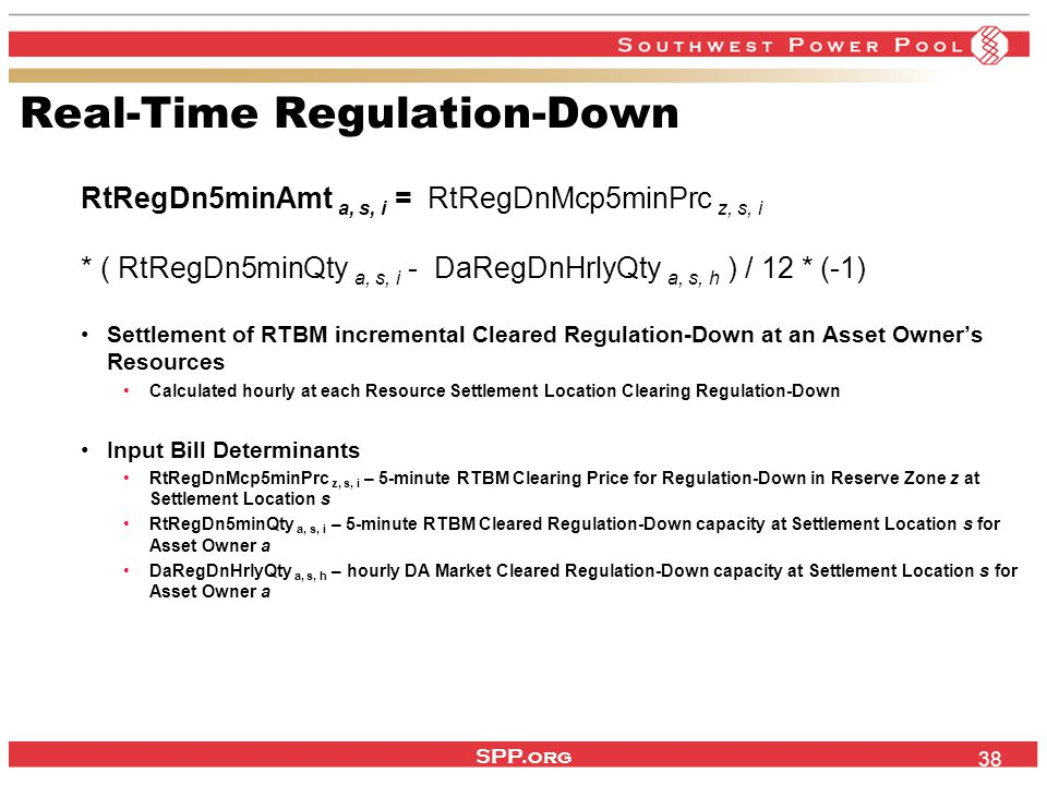 SPP.org 38 Real-Time Regulation-Down RtRegDn5minAmt a, s, i = RtRegDnMcp5minPrc z, s, i * ( RtRegDn5minQty a, s, i - DaRegDnHrlyQty a, s, h ) / 12 * (-1) Settlement of RTBM incremental Cleared Regulation-Down at an Asset Owner's Resources Calculated hourly at each Resource Settlement Location Clearing Regulation-Down Input Bill Determinants RtRegDnMcp5minPrc z, s, i – 5-minute RTBM Clearing Price for Regulation-Down in Reserve Zone z at Settlement Location s RtRegDn5minQty a, s, i – 5-minute RTBM Cleared Regulation-Down capacity at Settlement Location s for Asset Owner a DaRegDnHrlyQty a, s, h – hourly DA Market Cleared Regulation-Down capacity at Settlement Location s for Asset Owner a