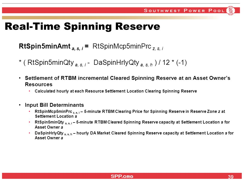 SPP.org 39 Real-Time Spinning Reserve RtSpin5minAmt a, s, i = RtSpinMcp5minPrc z, s, i * ( RtSpin5minQty a, s, i - DaSpinHrlyQty a, s, h ) / 12 * (-1) Settlement of RTBM incremental Cleared Spinning Reserve at an Asset Owner's Resources Calculated hourly at each Resource Settlement Location Clearing Spinning Reserve Input Bill Determinants RtSpinMcp5minPrc z, s, i – 5-minute RTBM Clearing Price for Spinning Reserve in Reserve Zone z at Settlement Location s RtSpin5minQty a, s, i – 5-minute RTBM Cleared Spinning Reserve capacity at Settlement Location s for Asset Owner a DaSpinHrlyQty a, s, h – hourly DA Market Cleared Spinning Reserve capacity at Settlement Location s for Asset Owner a