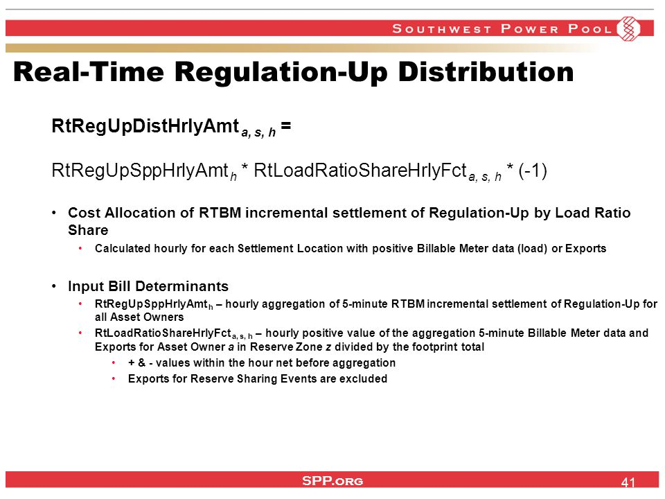 SPP.org 41 Real-Time Regulation-Up Distribution RtRegUpDistHrlyAmt a, s, h = RtRegUpSppHrlyAmt h * RtLoadRatioShareHrlyFct a, s, h * (-1) Cost Allocation of RTBM incremental settlement of Regulation-Up by Load Ratio Share Calculated hourly for each Settlement Location with positive Billable Meter data (load) or Exports Input Bill Determinants RtRegUpSppHrlyAmt h – hourly aggregation of 5-minute RTBM incremental settlement of Regulation-Up for all Asset Owners RtLoadRatioShareHrlyFct a, s, h – hourly positive value of the aggregation 5-minute Billable Meter data and Exports for Asset Owner a in Reserve Zone z divided by the footprint total + & - values within the hour net before aggregation Exports for Reserve Sharing Events are excluded