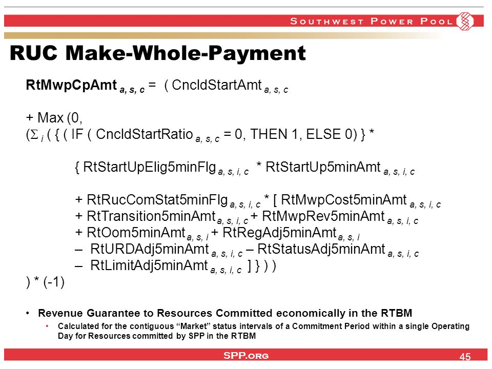 SPP.org 45 RUC Make-Whole-Payment RtMwpCpAmt a, s, c = ( CncldStartAmt a, s, c + Max (0, (  i ( { ( IF ( CncldStartRatio a, s, c = 0, THEN 1, ELSE 0)