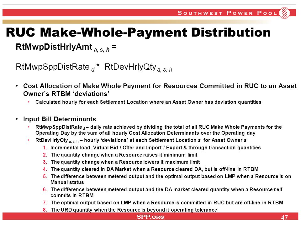 SPP.org 47 RUC Make-Whole-Payment Distribution RtMwpDistHrlyAmt a, s, h = RtMwpSppDistRate d * RtDevHrlyQty a, s, h Cost Allocation of Make Whole Payment for Resources Committed in RUC to an Asset Owner's RTBM 'deviations' Calculated hourly for each Settlement Location where an Asset Owner has deviation quantities Input Bill Determinants RtMwpSppDistRate d – daily rate achieved by dividing the total of all RUC Make Whole Payments for the Operating Day by the sum of all hourly Cost Allocation Determinants over the Operating day RtDevHrlyQty a, s, h – hourly 'deviations' at each Settlement Location s for Asset Owner a 1.Incremental load, Virtual Bid / Offer and Import / Export & through transaction quantities 2.The quantity change when a Resource raises it minimum limit 3.The quantity change when a Resource lowers it maximum limit 4.The quantity cleared in DA Market when a Resource cleared DA, but is off-line in RTBM 5.The difference between metered output and the optimal output based on LMP when a Resource is on Manual status 6.The difference between metered output and the DA market cleared quantity when a Resource self commits in RTBM 7.The optimal output based on LMP when a Resource is committed in RUC but are off-line in RTBM 8.The URD quantity when the Resource is beyond it operating tolerance