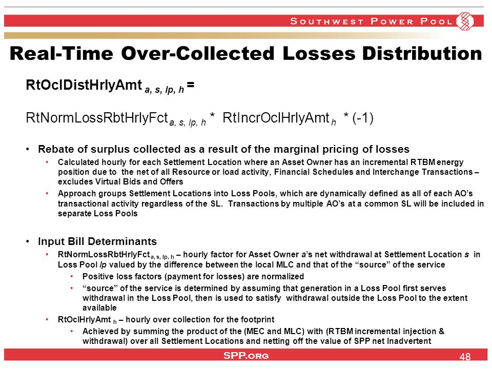 SPP.org 48 Real-Time Over-Collected Losses Distribution RtOclDistHrlyAmt a, s, lp, h = RtNormLossRbtHrlyFct a, s, lp, h * RtIncrOclHrlyAmt h * (-1) Rebate of surplus collected as a result of the marginal pricing of losses Calculated hourly for each Settlement Location where an Asset Owner has an incremental RTBM energy position due to the net of all Resource or load activity, Financial Schedules and Interchange Transactions – excludes Virtual Bids and Offers Approach groups Settlement Locations into Loss Pools, which are dynamically defined as all of each AO's transactional activity regardless of the SL.