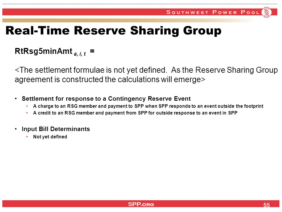 SPP.org 55 Real-Time Reserve Sharing Group RtRsg5minAmt a, i, t = Settlement for response to a Contingency Reserve Event A charge to an RSG member and