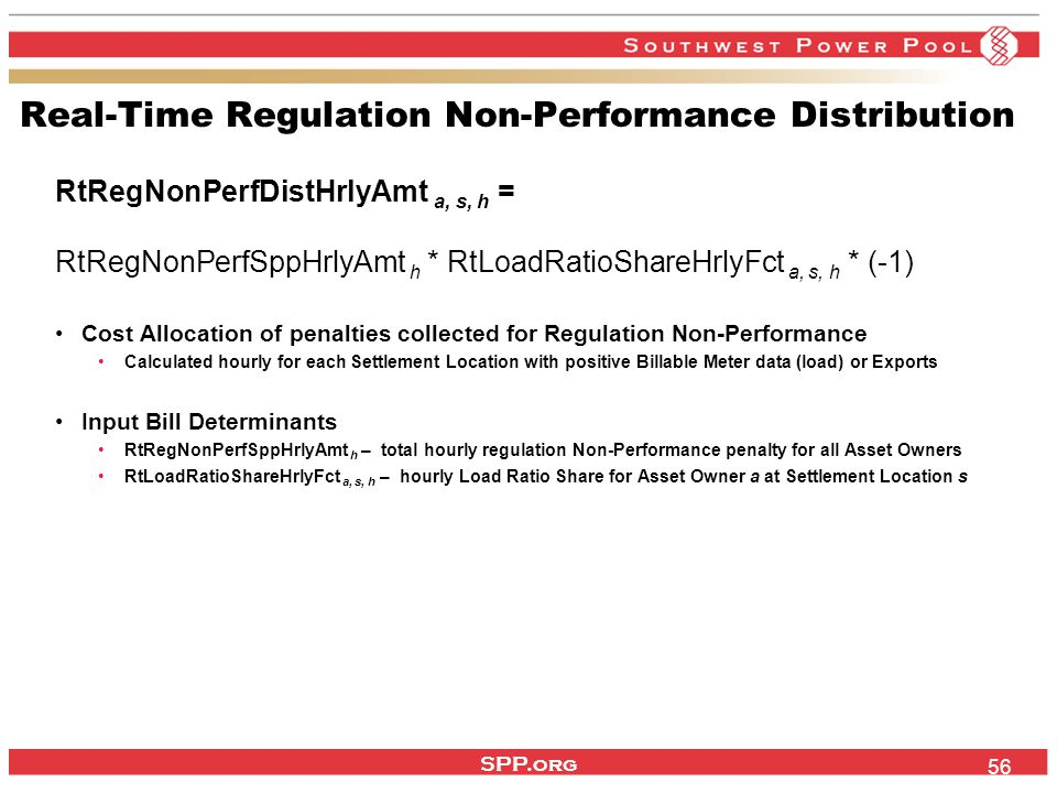 SPP.org 56 Real-Time Regulation Non-Performance Distribution RtRegNonPerfDistHrlyAmt a, s, h = RtRegNonPerfSppHrlyAmt h * RtLoadRatioShareHrlyFct a, s, h * (-1) Cost Allocation of penalties collected for Regulation Non-Performance Calculated hourly for each Settlement Location with positive Billable Meter data (load) or Exports Input Bill Determinants RtRegNonPerfSppHrlyAmt h – total hourly regulation Non-Performance penalty for all Asset Owners RtLoadRatioShareHrlyFct a, s, h – hourly Load Ratio Share for Asset Owner a at Settlement Location s