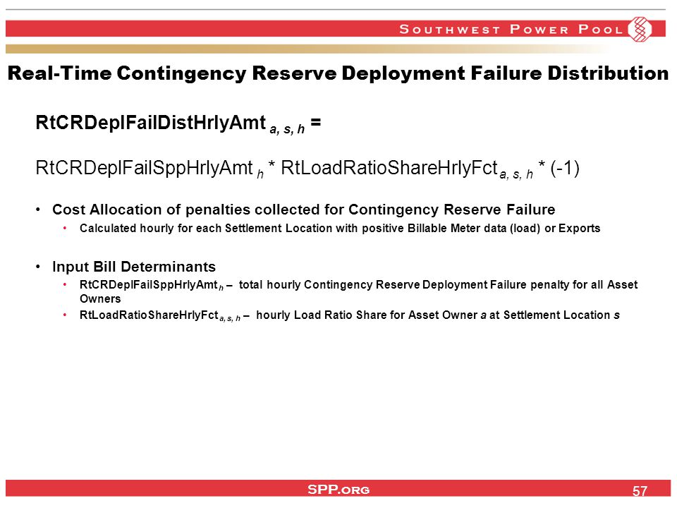 SPP.org 57 Real-Time Contingency Reserve Deployment Failure Distribution RtCRDeplFailDistHrlyAmt a, s, h = RtCRDeplFailSppHrlyAmt h * RtLoadRatioShareHrlyFct a, s, h * (-1) Cost Allocation of penalties collected for Contingency Reserve Failure Calculated hourly for each Settlement Location with positive Billable Meter data (load) or Exports Input Bill Determinants RtCRDeplFailSppHrlyAmt h – total hourly Contingency Reserve Deployment Failure penalty for all Asset Owners RtLoadRatioShareHrlyFct a, s, h – hourly Load Ratio Share for Asset Owner a at Settlement Location s