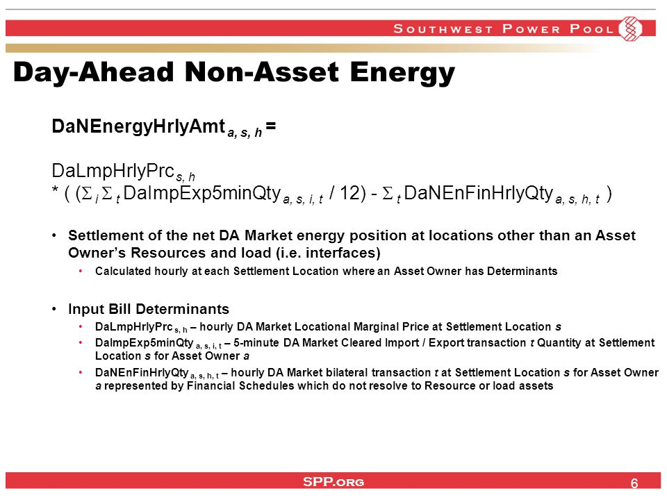 SPP.org 6 Day-Ahead Non-Asset Energy DaNEnergyHrlyAmt a, s, h = DaLmpHrlyPrc s, h * ( (  i  t DaImpExp5minQty a, s, i, t / 12) -  t DaNEnFinHrlyQty a, s, h, t ) Settlement of the net DA Market energy position at locations other than an Asset Owner's Resources and load (i.e.