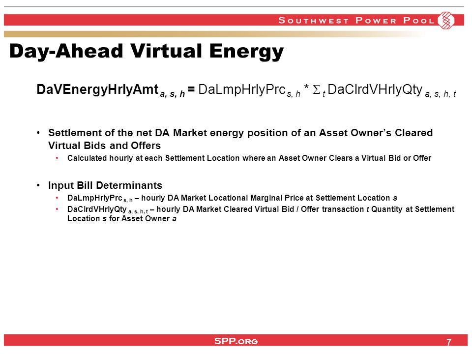 SPP.org 7 Day-Ahead Virtual Energy DaVEnergyHrlyAmt a, s, h = DaLmpHrlyPrc s, h *  t DaClrdVHrlyQty a, s, h, t Settlement of the net DA Market energy position of an Asset Owner's Cleared Virtual Bids and Offers Calculated hourly at each Settlement Location where an Asset Owner Clears a Virtual Bid or Offer Input Bill Determinants DaLmpHrlyPrc s, h – hourly DA Market Locational Marginal Price at Settlement Location s DaClrdVHrlyQty a, s, h, t – hourly DA Market Cleared Virtual Bid / Offer transaction t Quantity at Settlement Location s for Asset Owner a