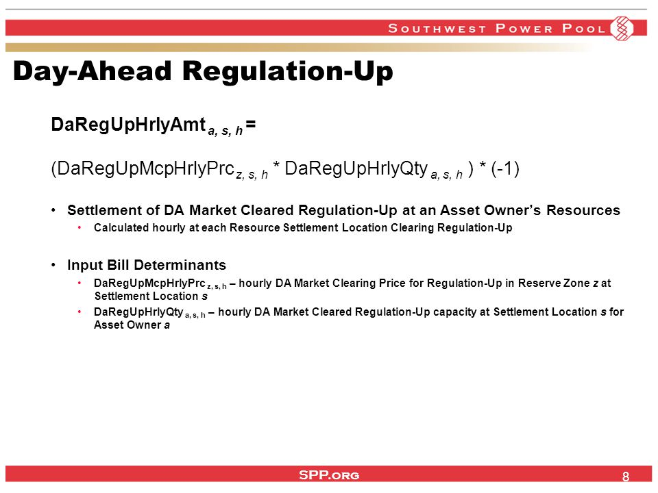 SPP.org 9 Day-Ahead Regulation-Down DaRegDnHrlyAmt a, s, h = (DaRegDnMcpHrlyPrc z, s, h * DaRegDnHrlyQty a, s, h ) * (-1) Settlement of DA Market Cleared Regulation-Down at an Asset Owner's Resources Calculated hourly at each Resource Settlement Location Clearing Regulation-Down Input Bill Determinants DaRegDnMcpHrlyPrc z, s, h – hourly DA Market Clearing Price for Regulation-Down in Reserve Zone z at Settlement Location s DaRegDnHrlyQty a, s, h – hourly DA Market Cleared Regulation-Down capacity at Settlement Location s for Asset Owner a