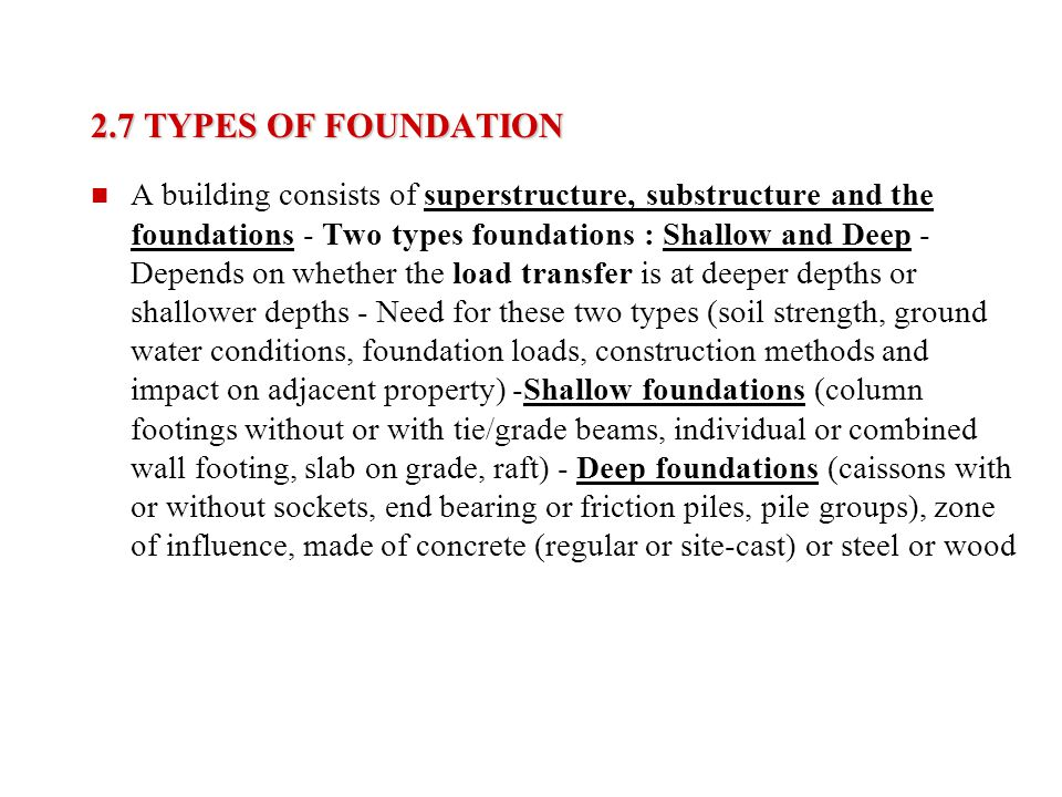 2.7 TYPES OF FOUNDATION A building consists of superstructure, substructure and the foundations - Two types foundations : Shallow and Deep - Depends o