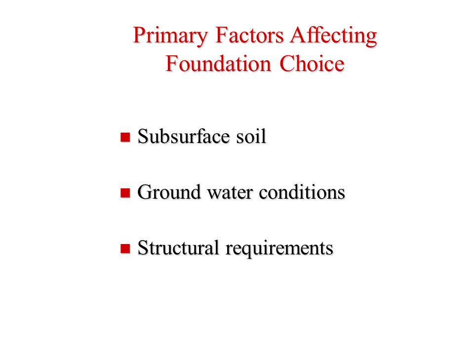 Primary Factors Affecting Foundation Choice Subsurface soil Subsurface soil Ground water conditions Ground water conditions Structural requirements St