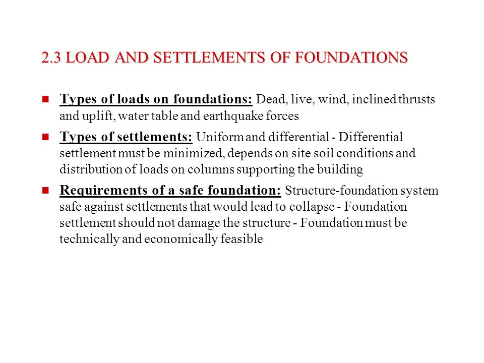 2.3 LOAD AND SETTLEMENTS OF FOUNDATIONS Types of loads on foundations: Dead, live, wind, inclined thrusts and uplift, water table and earthquake force