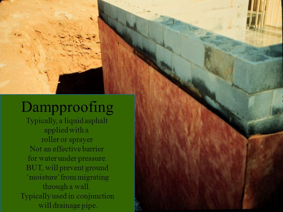 Dampproofing Typically, a liquid asphalt applied with a roller or sprayer Not an effective barrier for water under pressure. BUT, will prevent ground