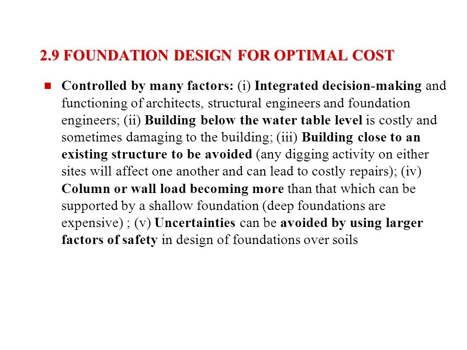2.9 FOUNDATION DESIGN FOR OPTIMAL COST Controlled by many factors: (i) Integrated decision-making and functioning of architects, structural engineers