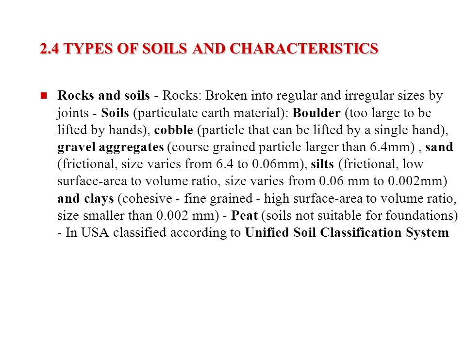 2.4 TYPES OF SOILS AND CHARACTERISTICS Rocks and soils - Rocks: Broken into regular and irregular sizes by joints - Soils (particulate earth material)
