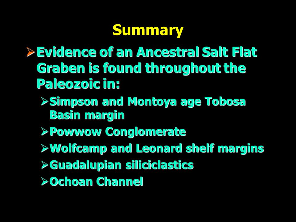 Summary  Evidence of an Ancestral Salt Flat Graben is found throughout the Paleozoic in:  Simpson and Montoya age Tobosa Basin margin  Powwow Conglomerate  Wolfcamp and Leonard shelf margins  Guadalupian siliciclastics  Ochoan Channel