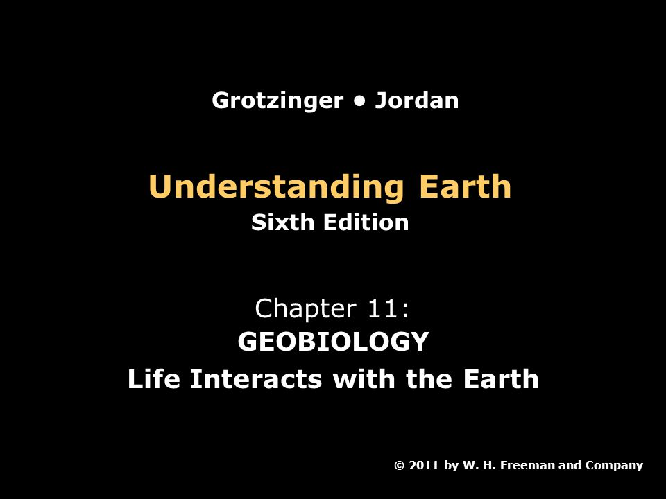 Understanding Earth Sixth Edition Chapter 11: GEOBIOLOGY Life Interacts with the Earth © 2011 by W.