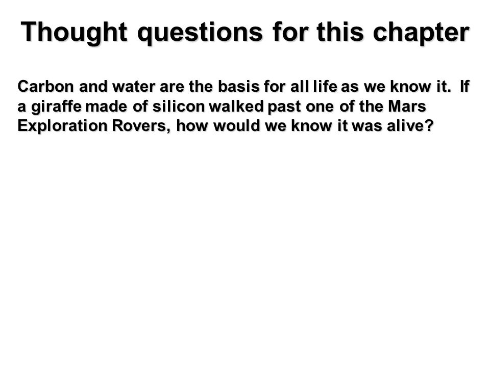 Thought questions for this chapter Carbon and water are the basis for all life as we know it.