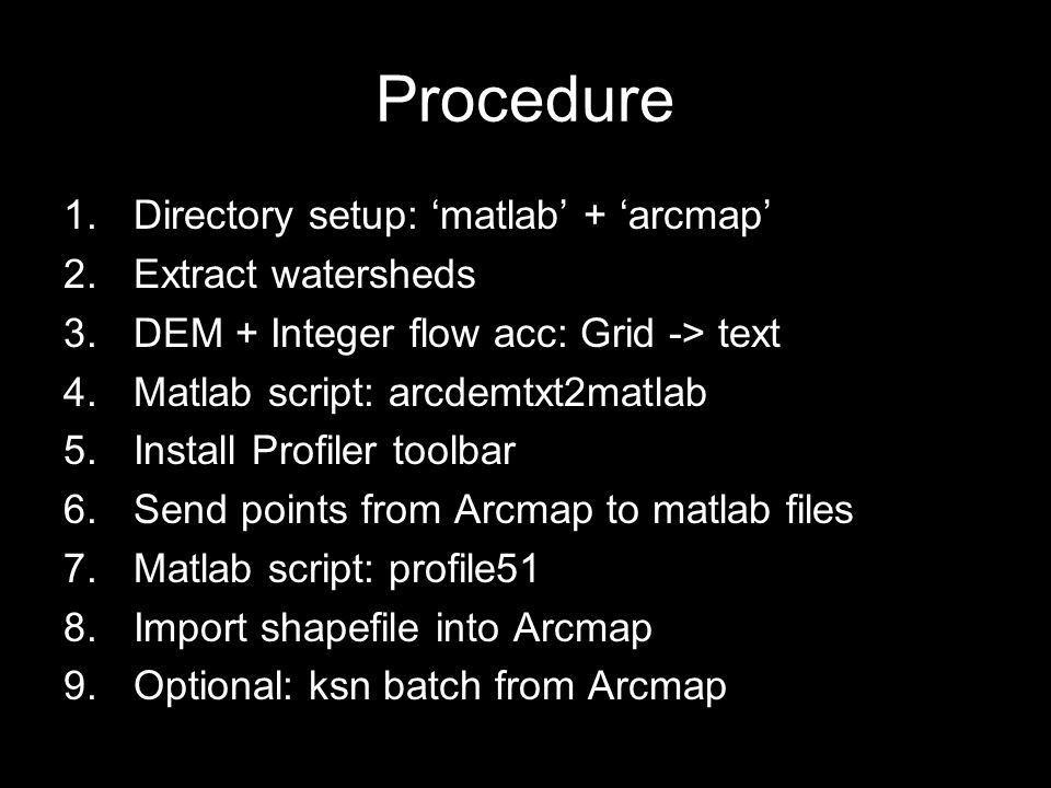 Procedure 1.Directory setup: 'matlab' + 'arcmap' 2.Extract watersheds 3.DEM + Integer flow acc: Grid -> text 4.Matlab script: arcdemtxt2matlab 5.Install Profiler toolbar 6.Send points from Arcmap to matlab files 7.Matlab script: profile51 8.Import shapefile into Arcmap 9.Optional: ksn batch from Arcmap