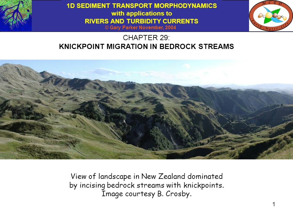 1D SEDIMENT TRANSPORT MORPHODYNAMICS with applications to RIVERS AND TURBIDITY CURRENTS © Gary Parker November, 2004 12 Now let S ku be the bed slope just upstream of the knickpoint and S kd be the bed slope just downstream of the knickpoint, so that Reducing the equation at the bottom of the previous slide with the above definitions results in: Further reducing the above relation with the Exner equation of Slide 6 results in the following relation for : RELATION FOR MIGRATION SPEED OF THE KNICKPOINT