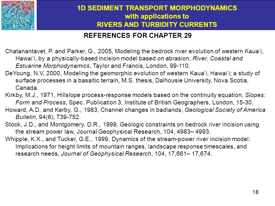 1D SEDIMENT TRANSPORT MORPHODYNAMICS with applications to RIVERS AND TURBIDITY CURRENTS © Gary Parker November, 2004 18 REFERENCES FOR CHAPTER 29 Chatanantavet, P.