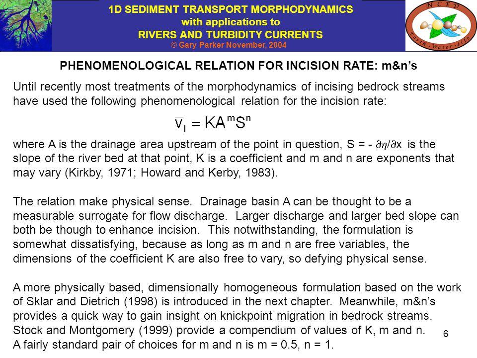 1D SEDIMENT TRANSPORT MORPHODYNAMICS with applications to RIVERS AND TURBIDITY CURRENTS © Gary Parker November, 2004 17 The two kinematic wave equations and the relation for migration speed are solved subject to a downstream boundary condition and a continuity condition.