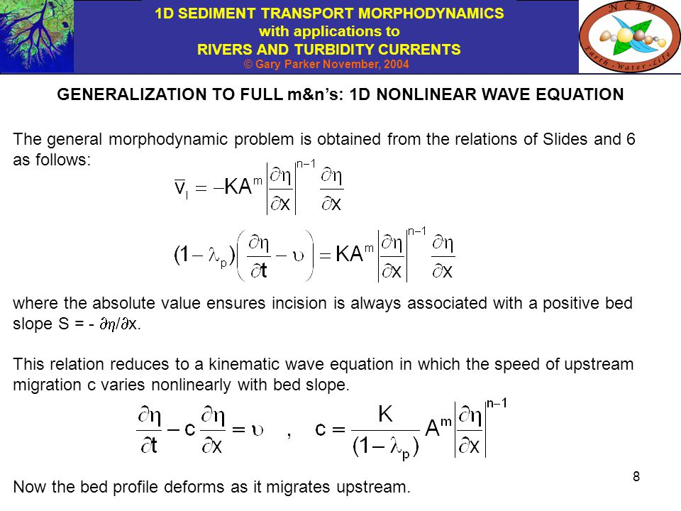 1D SEDIMENT TRANSPORT MORPHODYNAMICS with applications to RIVERS AND TURBIDITY CURRENTS © Gary Parker November, 2004 9 The nonlinear kinematic wave equation of the previous page admits the following solution for the steady state case for which the incision rate everywhere perfectly balances the uplift rate  : For a constant uplift rate  the steady-state long profile of river slope is then given as Various researchers (e.g.