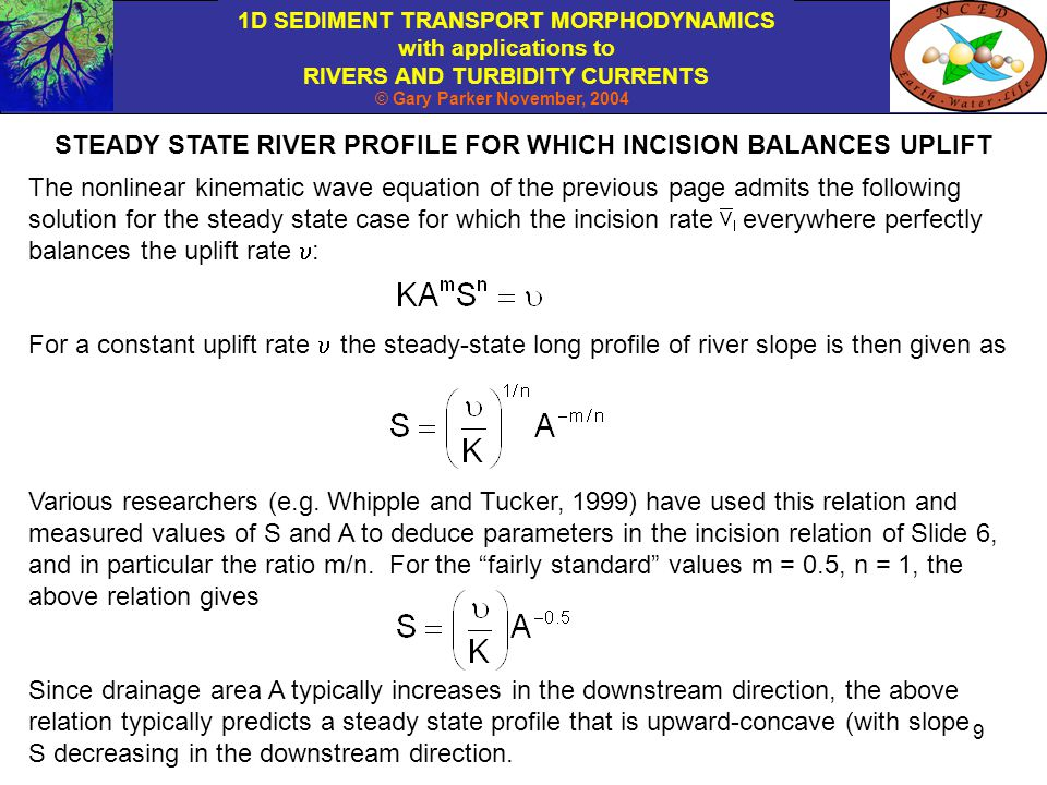 1D SEDIMENT TRANSPORT MORPHODYNAMICS with applications to RIVERS AND TURBIDITY CURRENTS © Gary Parker November, 2004 10 The focus of this chapter is neither the full morphodynamics of bedrock incision described by the relations of Slide 8, nor the morphodynamics of the steady state.
