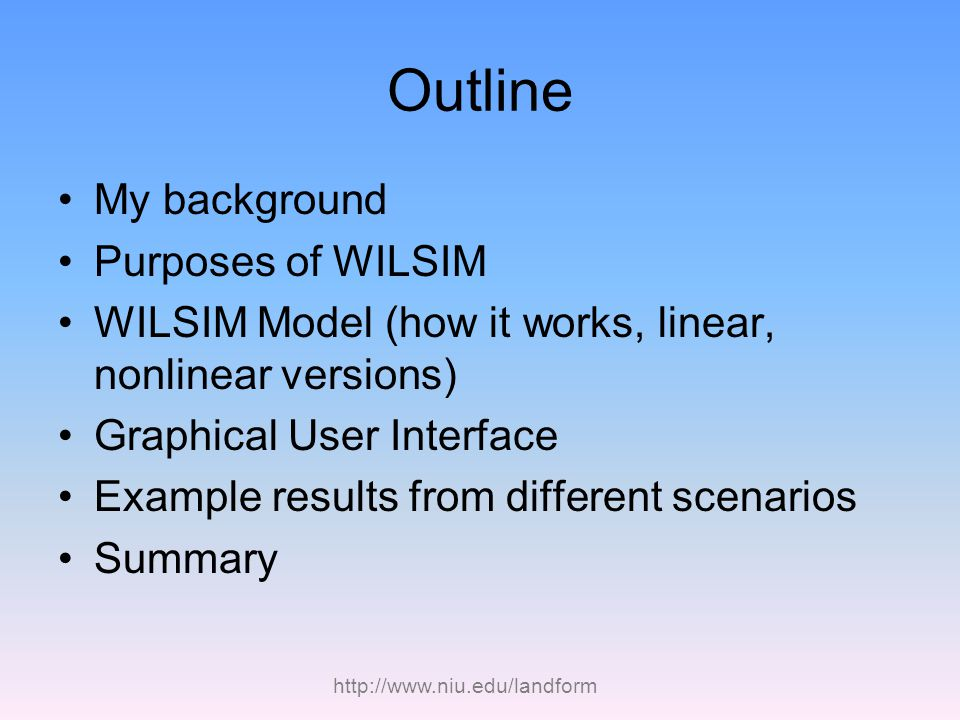 http://www.niu.edu/landform Outline My background Purposes of WILSIM WILSIM Model (how it works, linear, nonlinear versions) Graphical User Interface Example results from different scenarios Summary