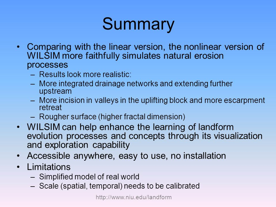 http://www.niu.edu/landform Summary Comparing with the linear version, the nonlinear version of WILSIM more faithfully simulates natural erosion proce