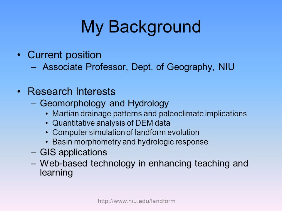 http://www.niu.edu/landform My Background Current position – Associate Professor, Dept. of Geography, NIU Research Interests –Geomorphology and Hydrol