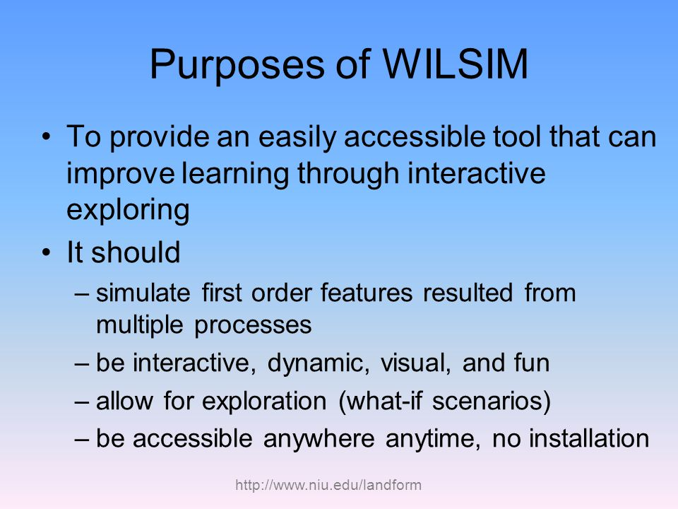 http://www.niu.edu/landform Purposes of WILSIM To provide an easily accessible tool that can improve learning through interactive exploring It should –simulate first order features resulted from multiple processes –be interactive, dynamic, visual, and fun –allow for exploration (what-if scenarios) –be accessible anywhere anytime, no installation