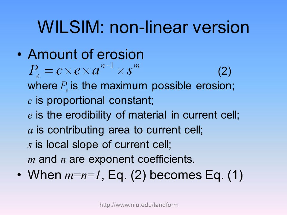 http://www.niu.edu/landform WILSIM: non-linear version Amount of erosion (2) where is the maximum possible erosion; c is proportional constant; e is the erodibility of material in current cell; a is contributing area to current cell; s is local slope of current cell; m and n are exponent coefficients.