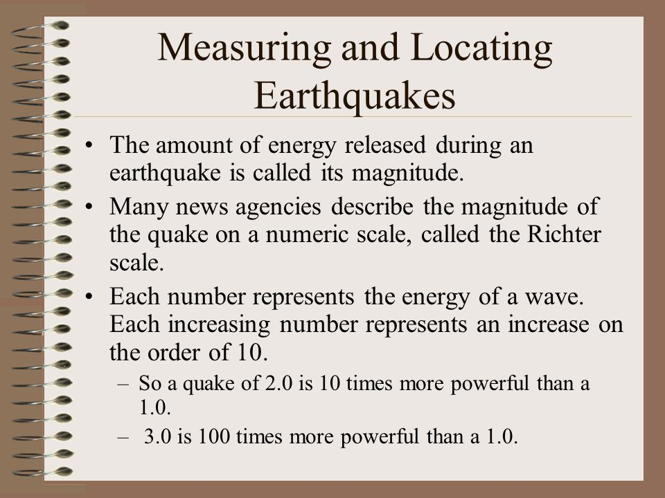Measuring and Locating Earthquakes The amount of energy released during an earthquake is called its magnitude.
