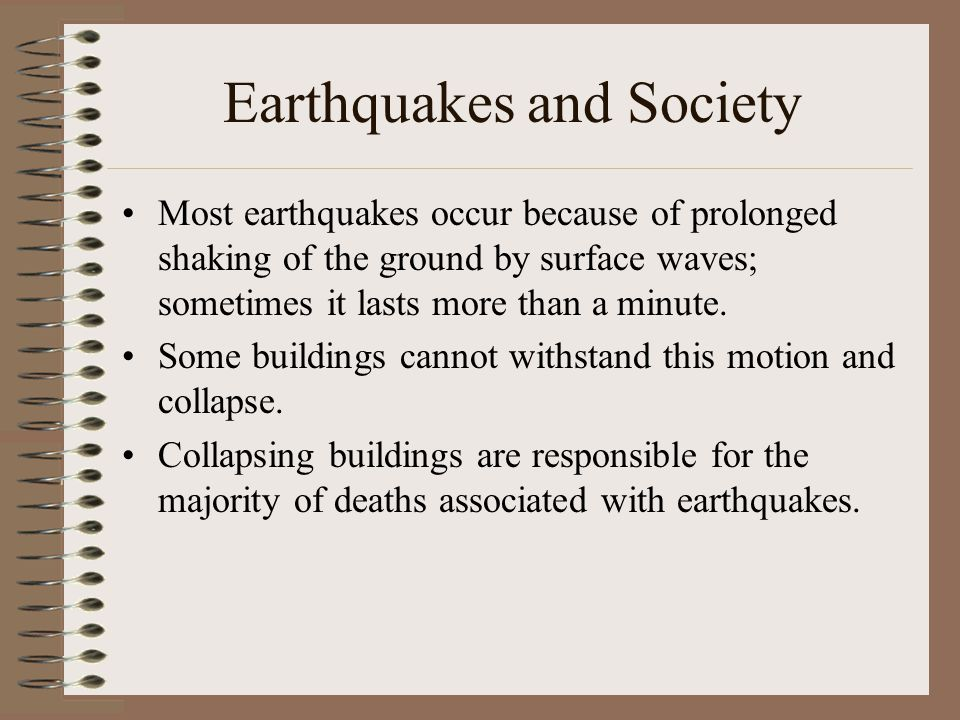 Earthquakes and Society Most earthquakes occur because of prolonged shaking of the ground by surface waves; sometimes it lasts more than a minute.