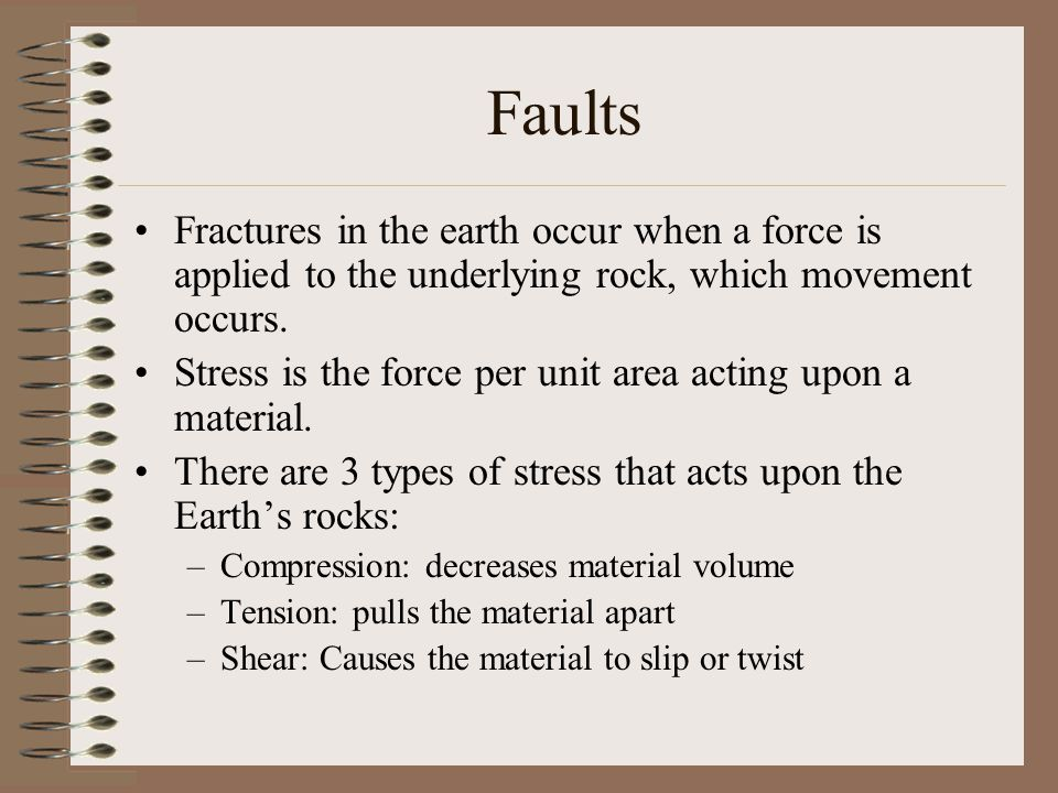 Faults Fractures in the earth occur when a force is applied to the underlying rock, which movement occurs. Stress is the force per unit area acting up